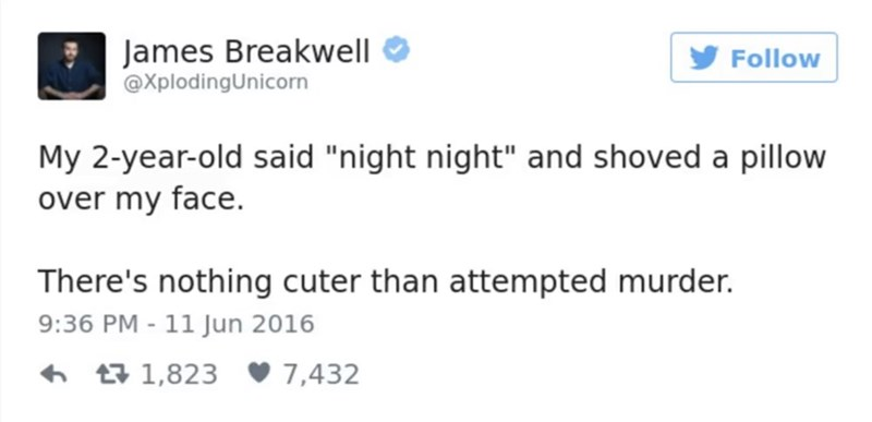 """Text - James Breakwell @XplodingUnicorn Follow My 2-year-old said """"night night"""" and shoved a pillow over my face. There's nothing cuter than attempted murder. 9:36 PM-11 Jun 2016 t1,823 7,432"""