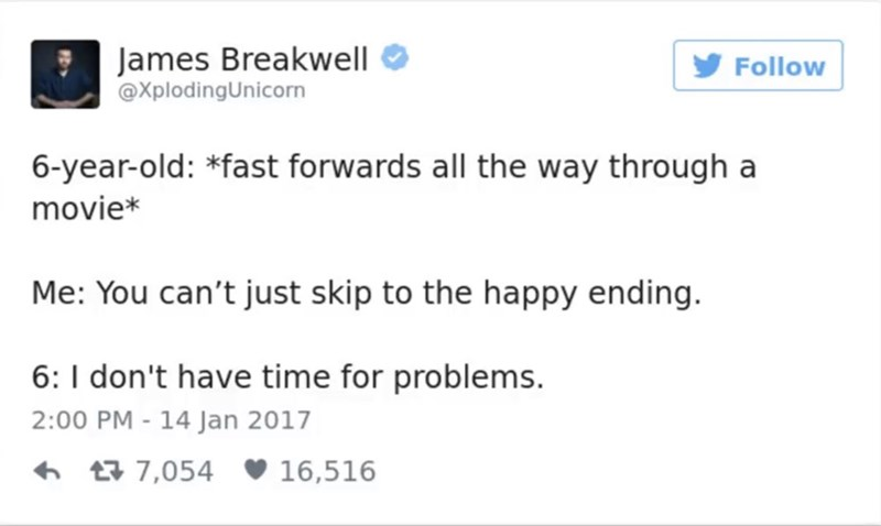 Text - James Breakwell @XplodingUnicorn Follow 6-year-old: *fast forwards all the way through a movie* Me: You can't just skip to the happy ending. 6: I don't have time for problems 2:00 PM - 14 Jan 2017 t7,054 16,516