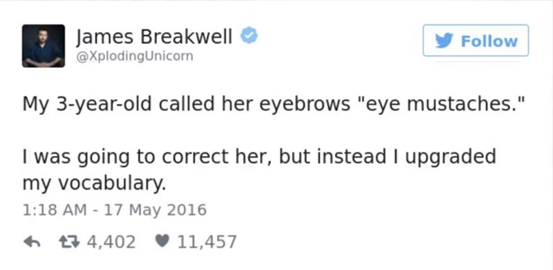 """Text - James Breakwell @XplodingUnicorn Follow My 3-year-old called her eyebrows """"eye mustaches."""" I was going to correct her, but instead I upgraded my vocabulary. 1:18 AM 17 May 2016 - t 4,402 11,457"""