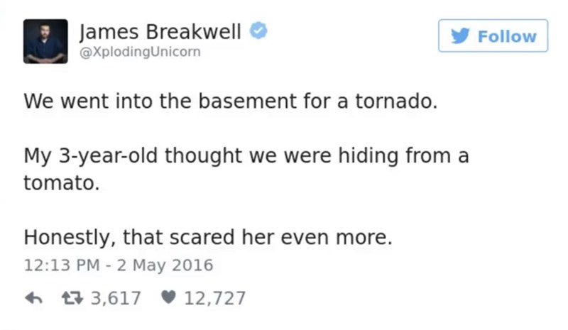 Text - James Breakwell @XplodingUnicorn Follow We went into the basement for a tornado. My 3-year-old thought we were hiding from a tomato. Honestly, that scared her even more. 12:13 PM 2 May 2016 t 3,617 12,727