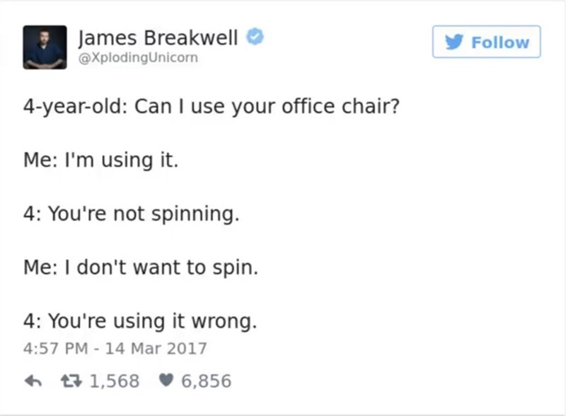 Text - James Breakwell @XplodingUnicorn Follow 4-year-old: Can I use your office chair? Me: I'm using it. 4: You're not spinning Me: I don't want to spin. 4: You're using it wrong 4:57 PM - 14 Mar 2017 t1,568 6,856