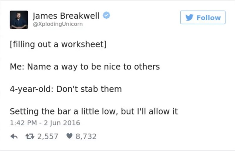 funny parent - Text - James Breakwell @XplodingUnicorn Follow [filling out a worksheet] Me: Name a way to be nice to others 4-year-old: Don't stab them Setting the bar a little low, but I'll allow it 1:42 PM - 2 Jun 2016 2,557 8,732