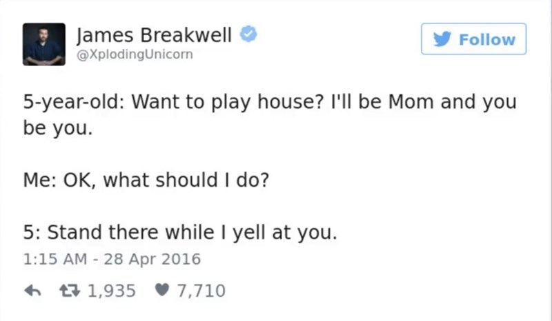 funny parent - Text - James Breakwell @XplodingUnicorn Follow 5-year-old: Want to play house? I'll be Mom and you be you. Me: OK, what should I do? 5: Stand there while I yell at you. 1:15 AM - 28 Apr 2016 1,935 7,710