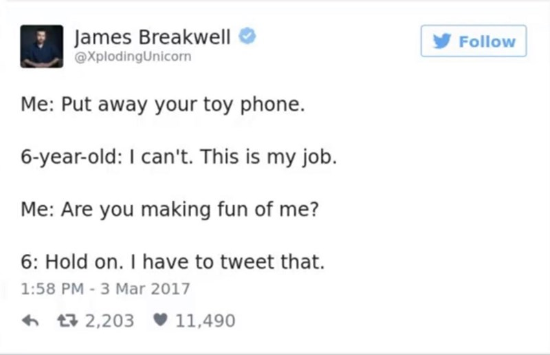 funny parent - Text - James Breakwell @XplodingUnicorn Follow Me: Put away your toy phone. 6-year-old: I can't. This is my job. Me: Are you making fun of me? 6: Hold on. I have to tweet that 1:58 PM - 3 Mar 2017 t2,203 11,490