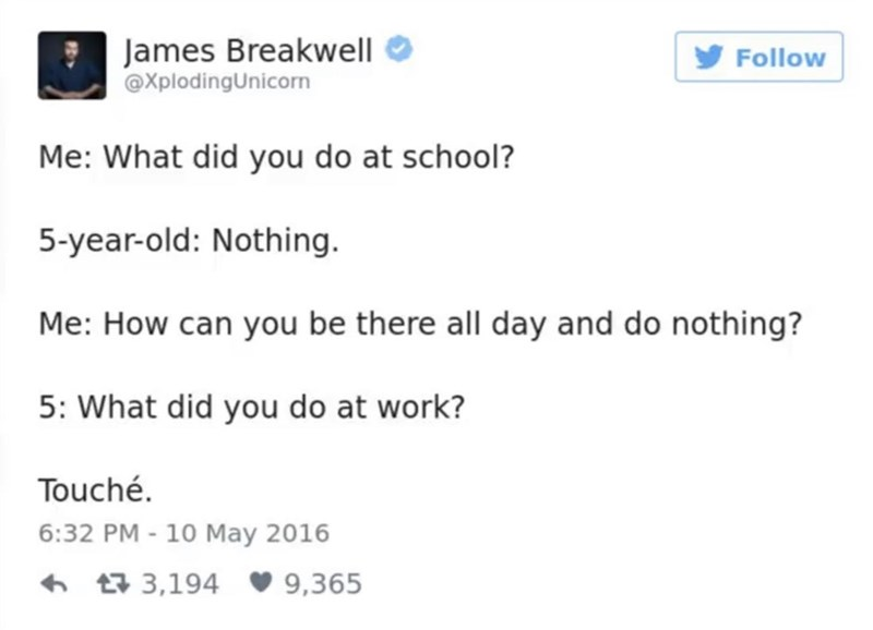 funny parent - Text - James Breakwell @XplodingUnicorn Follow Me: What did you do at school? 5-year-old: Nothing. Me: How can you be there all day and do nothing? 5: What did you do at work? Touché. 6:32 PM - 10 May 2016 t3,194 9,365