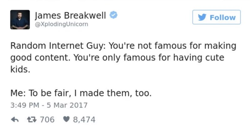 funny parent - Text - James Breakwell @XplodingUnicorn Follow Random Internet Guy: You're not famous for making good content. You're only famous for having cute kids. Me: To be fair, I made them, too. 3:49 PM - 5 Mar 2017 t706 8,474