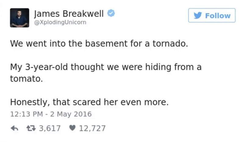 funny parent - Text - James Breakwell @XplodingUnicorn Follow We went into the basement for a tornado. My 3-year-old thought we were hiding from a tomato. Honestly, that scared her even more. 12:13 PM - 2 May 2016 3,617 12,727