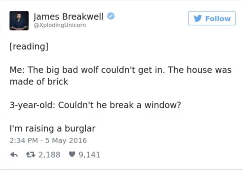 funny parent - Text - James Breakwell @XplodingUnicon Follow [reading] Me: The big bad wolf couldn't get in. The house was made of brick 3-year-old: Couldn't he break a window? I'm raising a burglar 2:34 PM -5 May 2016 t2,188 9,141