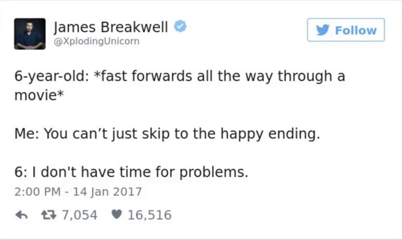 funny parent - Text - James Breakwell @XplodingUnicorn Follow 6-year-old: *fast forwards all the way through a movie* Me: You can't just skip to the happy ending. 6: I don't have time for problems. 2:00 PM - 14 Jan 2017 7,054 16,516
