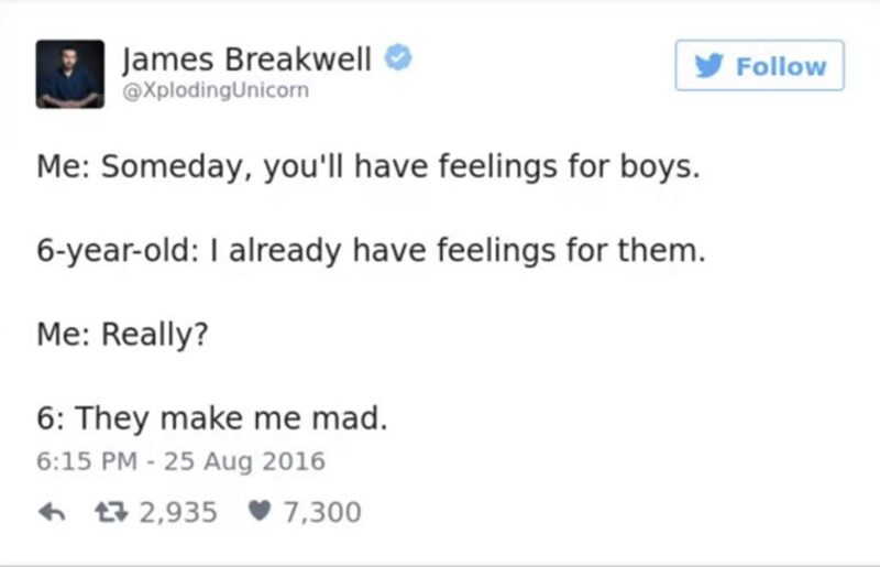 funny parent - Text - James Breakwell XplodingUnicorn Follow Me: Someday, you'll have feelings for boys. 6-year-old: I already have feelings for them. Me: Really? 6: They make me mad. 6:15 PM - 25 Aug 2016 L2,935 7,300