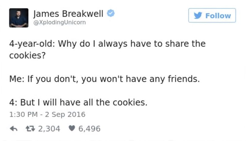 funny parent - Text - James Breakwell @XplodingUnicorn Follow 4-year-old: Why do I always have to share the cookies? Me: If you don't, you won't have any friends. 4: But I will have all the cookies. 1:30 PM 2 Sep 2016 2,304 6,496