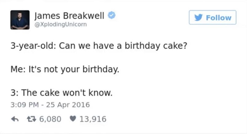 funny parent - Text - James Breakwell XplodingUnicorn Follow 3-year-old: Can we have a birthday cake? Me: It's not your birthday. 3: The cake won't know. 3:09 PM - 25 Apr 2016 13,916 t6,080