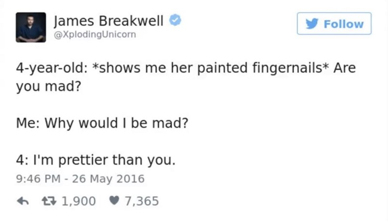 funny parent - Text - James Breakwell @XplodingUnicorn Follow 4-year-old: *shows me her painted fingernails* Are you mad? Me: Why would I be mad? 4: I'm prettier than you. 9:46 PM - 26 May 2016 7,365 t1,900