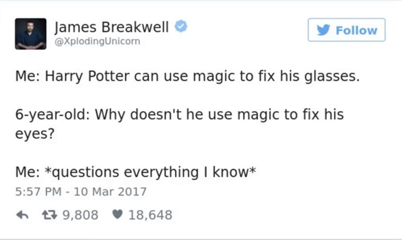 funny parent - Text - James Breakwell @XplodingUnicorn Follow Me: Harry Potter can use magic to fix his glasses. 6-year-old: Why doesn't he use magic to fix his eyes? Me: *questions everything I know* 5:57 PM - 10 Mar 2017 9,808 18,648