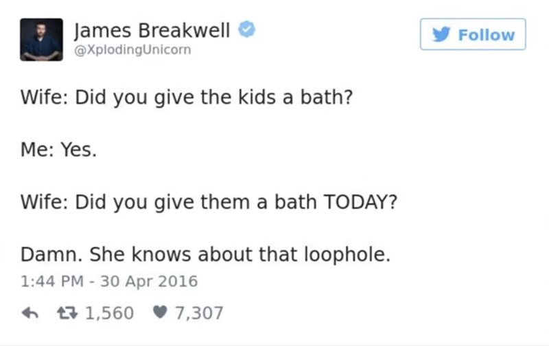 funny parent - Text - James Breakwell @XplodingUnicorn Follow Wife: Did you give the kids a bath? Me: Yes. Wife: Did you give them a bath TODAY? Damn. She knows about that loophole. 1:44 PM - 30 Apr 2016 t1,560 7,307