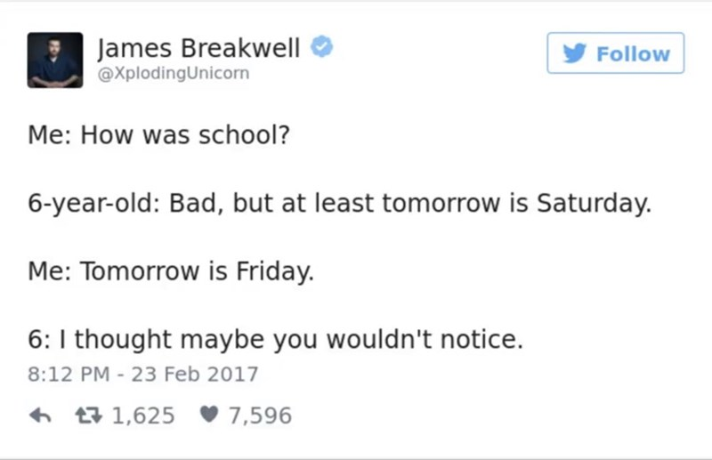 funny parent - Text - James Breakwell @XplodingUnicorn Follow Me: How was school? 6-year-old: Bad, but at least tomorrow is Saturday. Me: Tomorrow is Friday. 6: I thought maybe you wouldn't notice. 8:12 PM - 23 Feb 2017 1,625 7,596