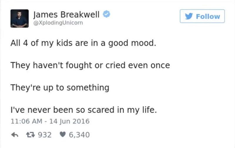 funny parent - Text - James Breakwell @XplodingUnicorn Follow All 4 of my kids are in a good mood. They haven't fought or cried even once They're up to something I've never been so scared in my life. 11:06 AM - 14 Jun 2016 t932 6,340