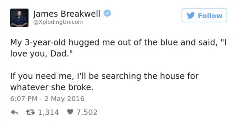 """funny parent - Text - James Breakwell @XplodingUnicorn Follow My 3-year-old hugged me out of the blue and said, """"I love you, Dad."""" If you need me, l'll be searching the house for whatever she broke. 6:07 PM - 2 May 2016 t1,314 7,502"""