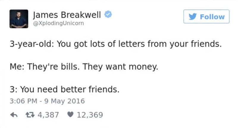 funny parent - Text - James Breakwell @XplodingUnicorn Follow 3-year-old: You got lots of letters from your friends. Me: They're bills. They want money. 3: You need better friends. 3:06 PM - 9 May 2016 t4,387 12,369