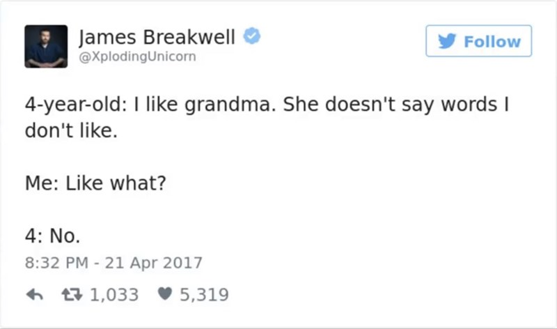 funny parent - Text - James Breakwell @XplodingUnicorn Follow 4-year-old: I like grandma. She doesn't say words I don't like. Me: Like what? 4: No. 8:32 PM -21 Apr 2017 t1,033 5,319