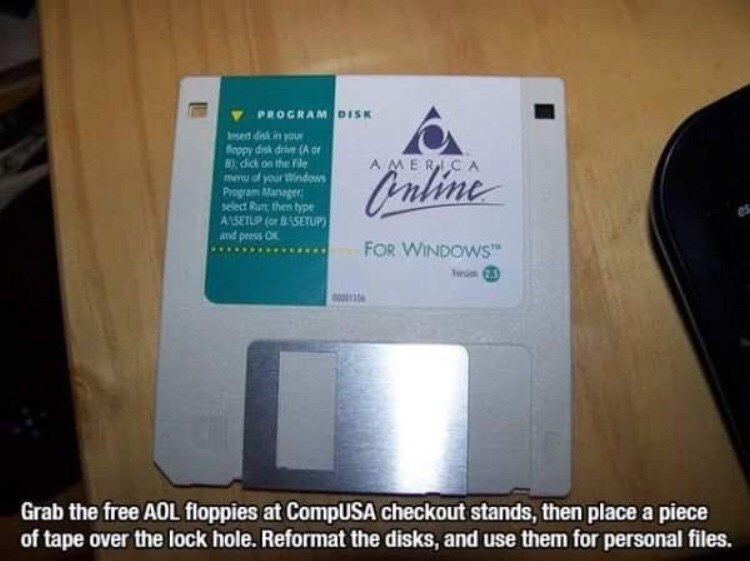 90s life hack - Text - PROGRAM DISK sert dsk in you foppy dik drive (A or 8), cick on the File menu of your iWindows Program Manager select Ru then type ASETUP (or BSETUP) and press O AMERICA Ouline FOR WINDOWS e Grab the free AOL floppies at CompUSA checkout stands, then place a piece of tape over the lock hole. Reformat the disks, and use them for personal files.