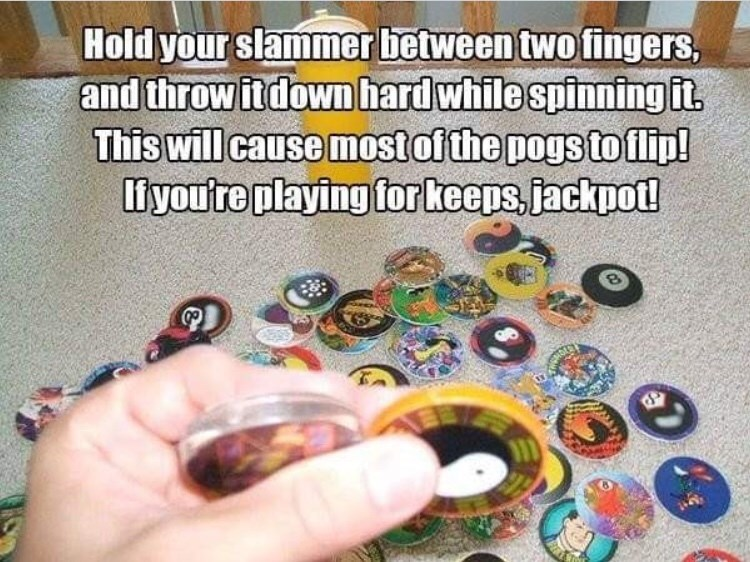 90s life hack - Finger - Hold your slammer between two fingers, and throw itdown hardwhile spinningit This will cause mostofthe pogs toilip! liyou're playing for keeps, jackpot!