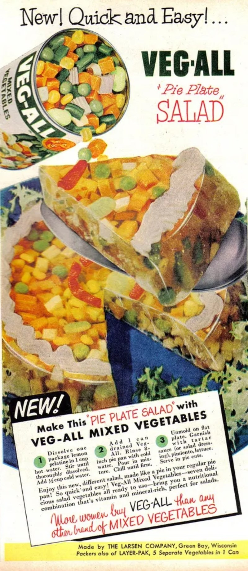 Cuisine - New! Quick and Easy!... VEGALL 'Pie Plate SALAD NEW! Make This PIE PLATE SALAD with VEG-ALL MIXED VEGETABLES Unmold on flat 3 plate. Garnish with tartar sauce (or salad dress ing), pimiento, lettuce. Serve in pie cuts Add 1 c an drained Veg All. Rinse 8 inch pie pan with cold water. Pour in mix ture. Chill until firm. Dissolve one package lemon gelatine in 1 cup hot water. Stir until thoroughly dissolved. Add eup cold water. Enjoy this new, different salad, made like a pie in your regu