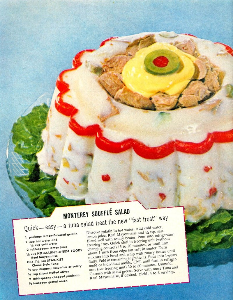 """Dish - MONTEREY SOUFFLÉ SALAD Quick easy-a tuna salad treat the new """"fast frost"""" way 1 package lemon-flavored gelatin Dissolve gelatin in hot water. Add cold water, lemon juice, Real Mayonnaise and 4 tsp. salt Blend well with rotary beater. Pour into refrigerator freezing tray. Quick chill in freezing unit (without changing control) 15 to 20 minutes, or until firm about 1 inch from edge but soft in center. Turn mixture into bowl and whip with rotary beater unti fluffy. Fold in remaining ingredie"""