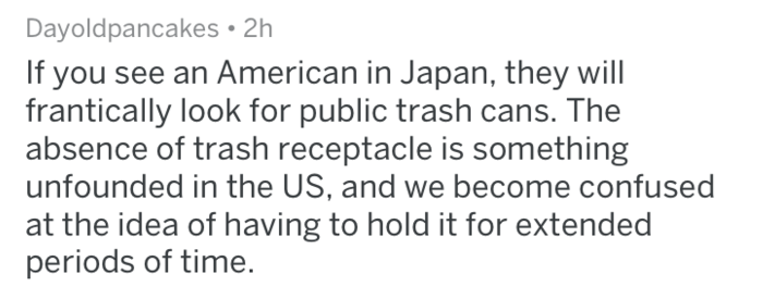 Text - Dayoldpancakes 2h If you see an American in Japan, they will frantically look for public trash cans. The absence of trash receptacle is something unfounded in the US, and we become confused at the idea of having to hold it for extended periods of time.