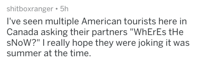 """Text - shitboxranger 5h I've seen multiple American tourists here in Canada asking their partners """"WhErEs tHe SNOW?"""" I really hope they were joking it was summer at the time."""