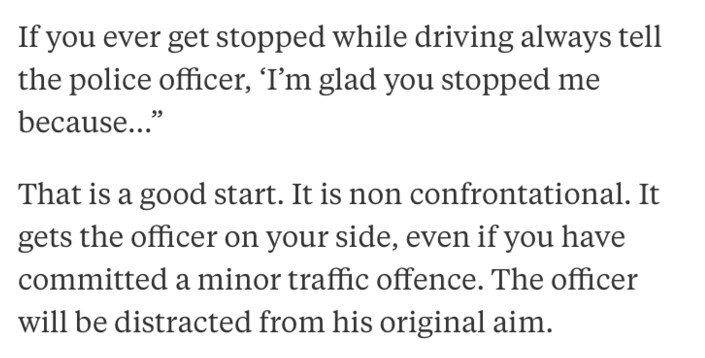 """Text - If you ever get stopped while driving always tell the police officer, 'I'm glad you stopped me because..."""" That is a good start. It is non confrontational. It gets the officer on your side, even if you have committed a minor traffic offence. The officer will be distracted from his original aim."""