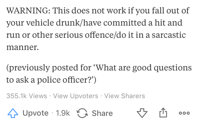 """Text - WARNING: This does not work if you fall out of your vehicle drunk/have committed a hit and other serious offence/do it in a sarcastic manner (previously posted for 'What are good questions to ask a police officer?"""") 355.1k Views View Upvoters View Sharers Upvote 1.9k Share O0o"""