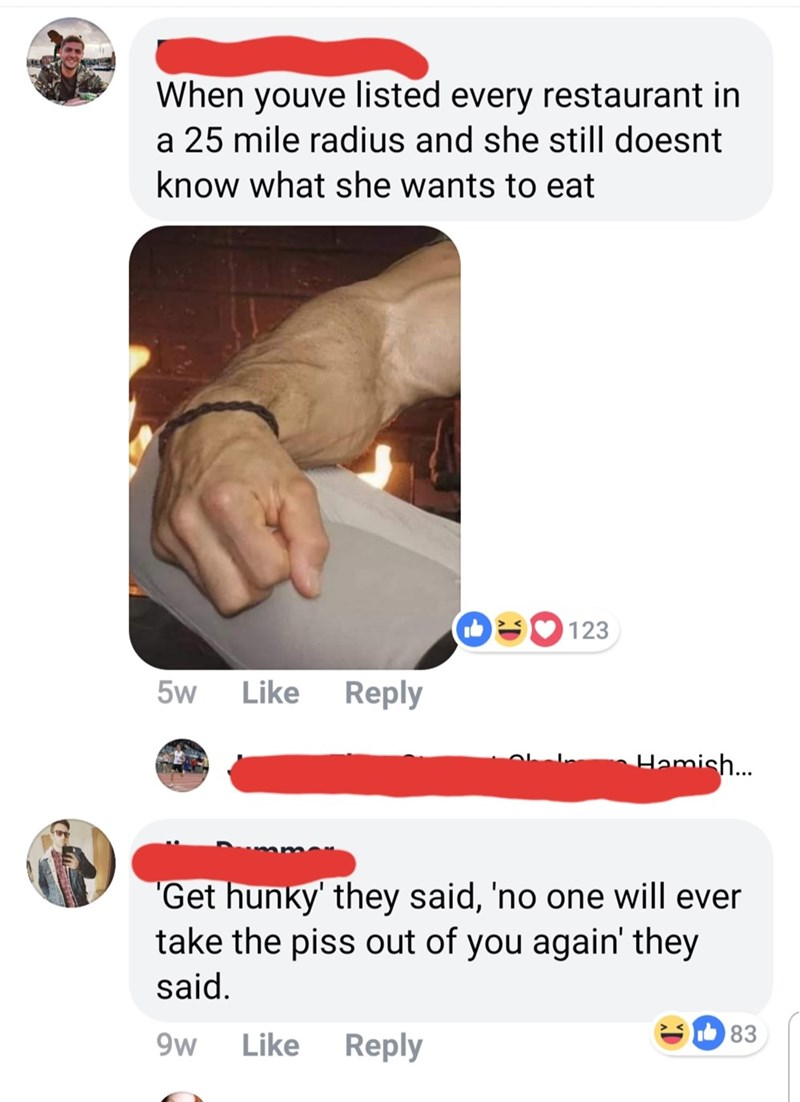 """Advertising - When youve listed every restaurant in a 25 mile radius and she still doesnt know what she wants to eat 123 Like Reply 5w Hamish... """"Get hunky' they said, 'no one will ever take the piss out of you again' they said. 83 9w Like Reply"""