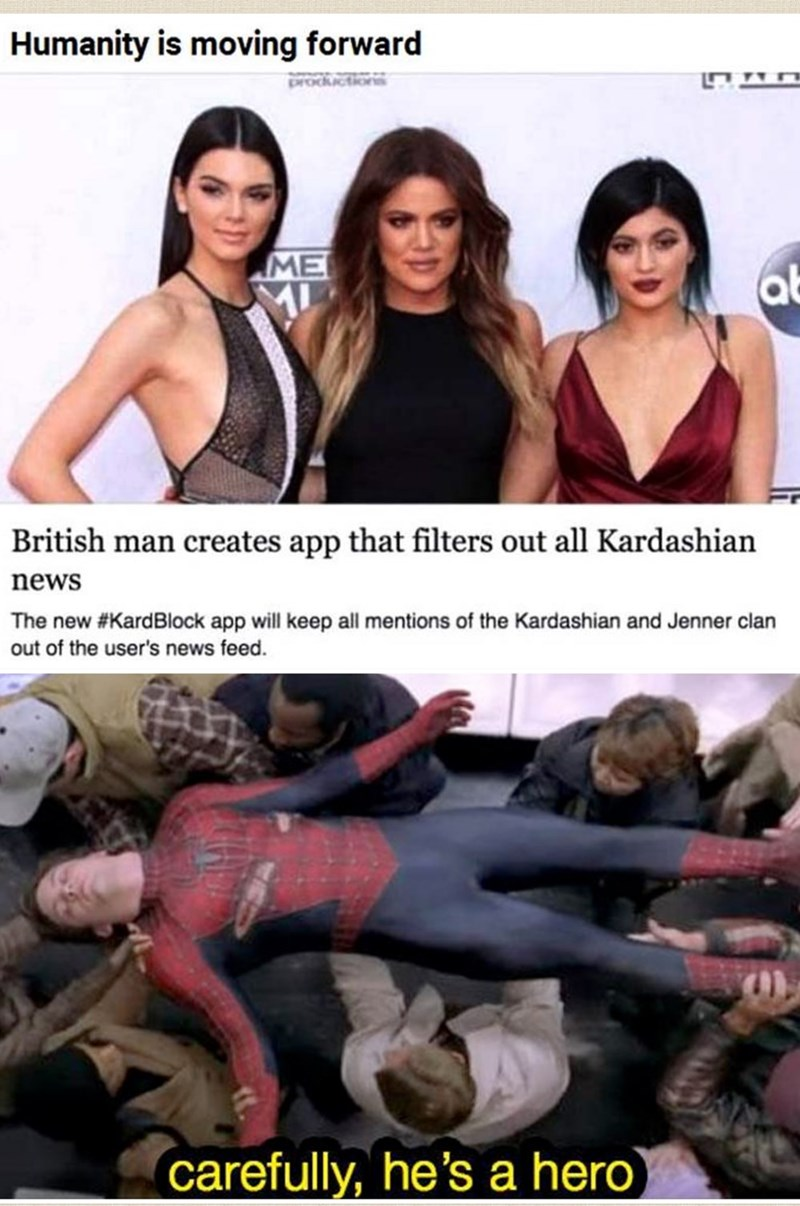 Muscle - Humanity is moving forward ME British man creates app that filters out all Kardashian news The new #KardBlock app will keep all mentions of the Kardashian and Jenner clan out of the user's news feed. carefully, he's a hero)