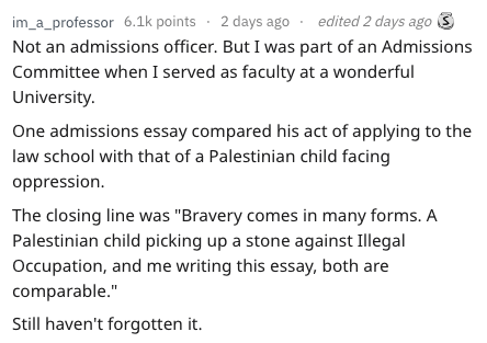 """Text - im_a_professor 6.1k points 2 days ago Not an admissions officer. But I was part of an Admissions Committee when I served as faculty at a wonderful University edited 2 days ago One admissions essay compared his act of applying to the law school with that of a Palestinian child facing oppression. The closing line was """"Bravery comes in many forms. A Palestinian child picking up a stone against Illegal Occupation, and me writing this essay, both are comparable."""" Still haven't forgotten it."""