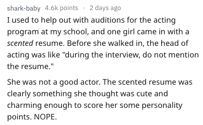"""Text - shark-baby 4.6k points 2 days ago I used to help out with auditions for the acting program at my school, and one girl came in with a scented resume. Before she walked in, the head of acting was like """"during the interview, do not mention the resume."""" She was not a good actor. The scented resume was clearly something she thought was cute and charming enough to score her some personality points. NOPE"""