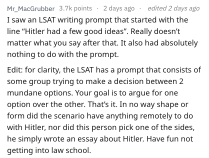"""Text - edited 2 days ago Mr_MacGrubber 3.7k points 2 days ago I saw an LSAT writing prompt that started with the line """"Hitler had a few good ideas"""". Really doesn't matter what you say after that. It also had absolutely nothing to do with the prompt. Edit: for clarity, the LSAT has a prompt that consists of some group trying to make a decision between 2 mundane options. Your goal is to argue for one option over the other. That's it. In no way shape form did the scenario have anything remotely to"""