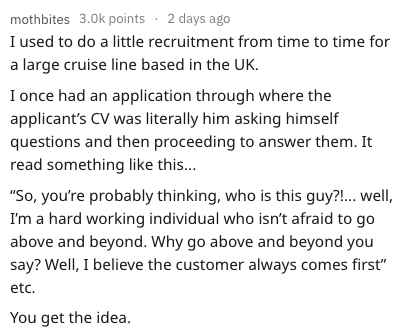 """Text - mothbites 3.0k points 2 days ago I used to do a little recruitment from time to time for a large cruise line based in the UK. I once had an application through where the applicant's CV was literally him asking himself questions and then proceeding to answer them. It read something like this... """"So, you're probably thinking, who is this guy?!... well, I'm a hard working individual who isn't afraid to go above and beyond. Why go above and beyond you say? Well, I believe the customer always"""