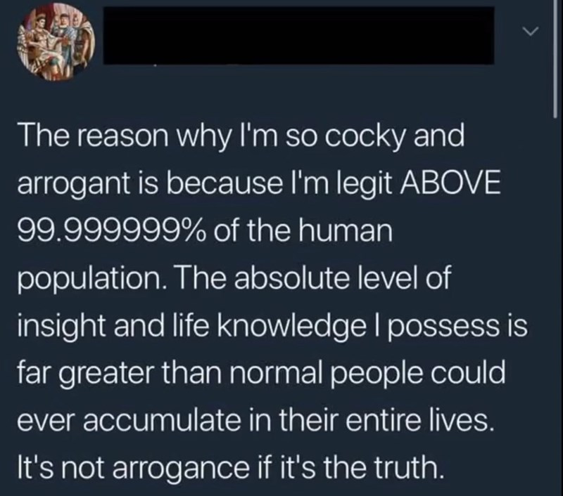 cringey genius - Text - The reason why I'm so cocky and arrogant is because l'm legit ABOVE 99.999999% of the human population. The absolute level of insight and life knowledge l possess is far greater than normal people could ever accumulate in their entire lives. It's not arrogance if it's the truth.
