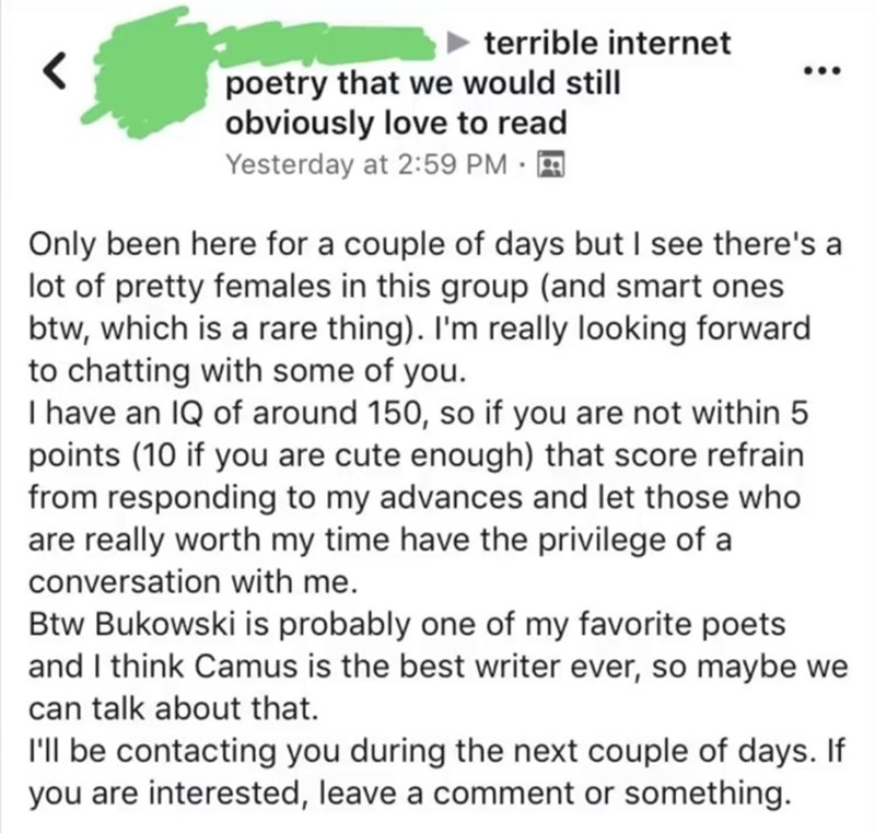 cringey genius - Text - terrible internet poetry that we would still obviously love to read Yesterday at 2:59 PM Only been here for a couple of days but I see there's a lot of pretty females in this group (and smart ones btw, which is a rare thing). I'm really looking forward to chatting with some of you. I have an IQ of around 150, so if you are not within 5 points (10 if you are cute enough) that score refrain from responding to my advances and let those who are really worth my time have the p