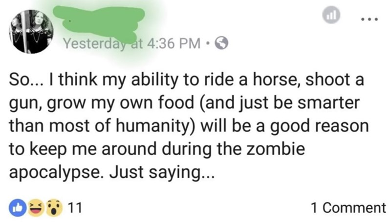 cringey genius - Text - Yesterday at 4:36 PM So... I think my ability to ride a horse, shoot a gun, grow my own food (and just be smarter than most of humanity) will be a good reason to keep me around during the zombie apocalypse. Just saying... 11 1 Comment