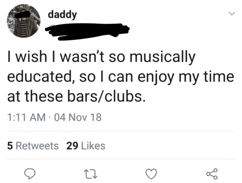 cringey genius - Text - daddy I wish I wasn't so musically educated, so I can enjoy my time at these bars/clubs 1:11 AM 04 Nov 18 5 Retweets 29 Likes