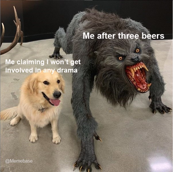 Vertebrate - Me after three beers Me claiming I won't get involved in any drama @Memebase