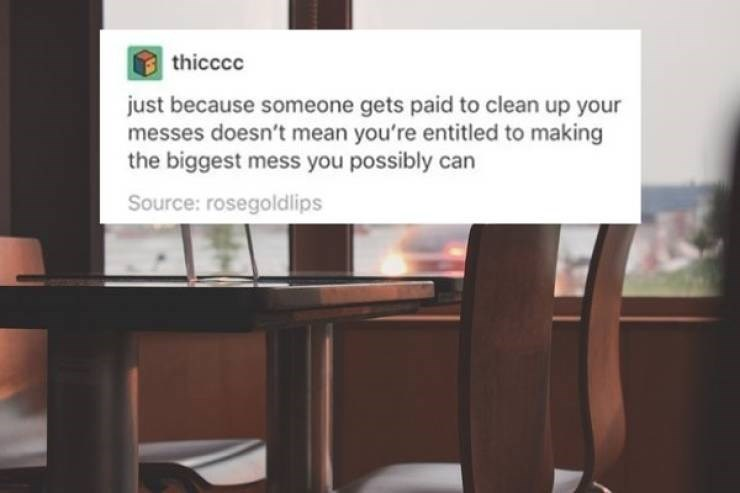 McDonald's employee - Furniture - thicccc just because someone gets paid to clean up your messes doesn't mean you're entitled to making the biggest mess you possibly can Source: rosegoldlips