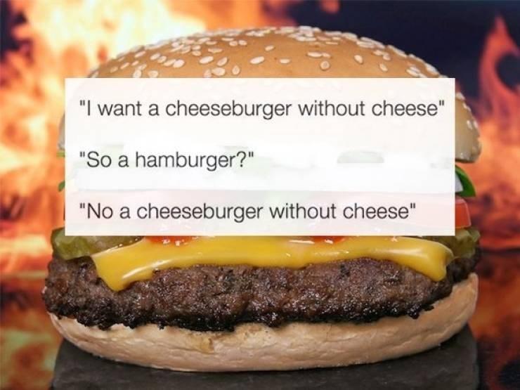 "McDonald's employee - Hamburger - ""I want a cheeseburger without cheese"" ""So a hamburger?"" ""No a cheeseburger without cheese"""