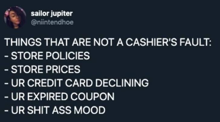 McDonald's employee - Text - sailor jupiter @niintendhoe THINGS THAT ARE NOT A CASHIER'S FAULT: - STORE POLICIES - STORE PRICES - UR CREDIT CARD DECLINING -UR EXPIRED COUPON -UR SHIT ASS MOOD