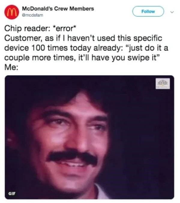 """McDonald's employee - Face - McDonald's Crew Members Follow emcdsfam Chip reader: """"error* Customer, as if I haven't used this specific device 100 times today already: """"just do it couple more times, it'll have you swipe it"""" Me: GIF"""