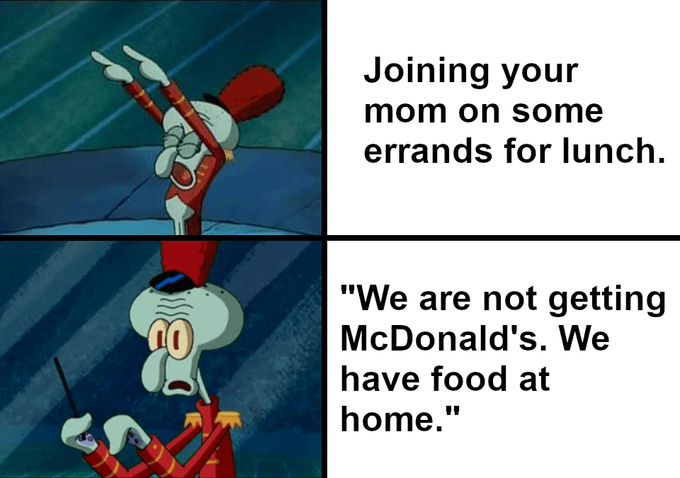 """Pic of Squidward directing a band next to text that reads, """"Joining your mom on some errands for lunch"""" above a pic of Squidward stopping dead in his tracks next to text that reads, """"We are not getting McDonald's. We have food at home"""""""
