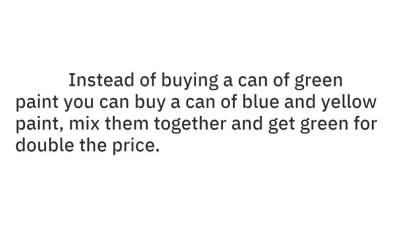 Text - Instead of buying a can of green paint you can buy a can of blue and yellow paint, mix them together and get green for double the price.
