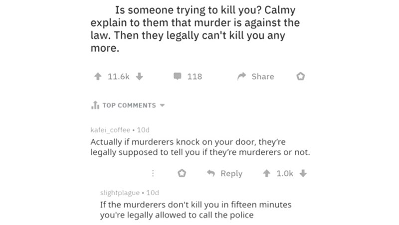 Text - Is someone trying to kill you? Calmy explain to them that murder is against the law. Then they legally can't kill you any more. Share 11.6k 118 JTOP COMMENTS kafei coffee 10d Actually if murderers knock on your door, they're legally supposed to tell you if they're murderers or not. Reply 1.0k slightplague 10d If the murderers don't kill you in fifteen minutes you're legally allowed to call the police